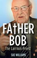 Cover for Father Bob: The Larrikin Priest by Sue Williams