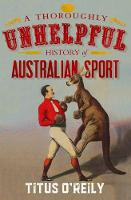 Cover for A Thoroughly Unhelpful History of Australian Sport by Titus O'Reily