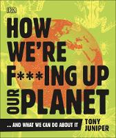 Cover for How We're F***ing Up Our Planet  by Tony Juniper