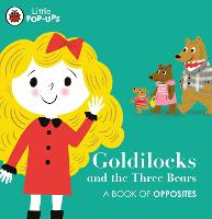 Cover for Little Pop-Ups: Goldilocks and the Three Bears A Book of Opposites by Nila Aye