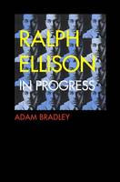 Cover for Ralph Ellison in Progress Reconsidering Ellison's Literary Legacy from Invisible Man to the Second Novel by Adam Bradley