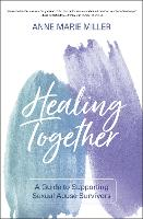 Cover for Healing Together A Guide to Supporting Sexual Abuse Survivors by Anne Miller