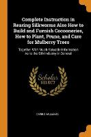 Cover for Complete Instruction in Rearing Silkworms Also How to Build and Furnish Cocooneries, How to Plant, Prune, and Care for Mulberry Trees Together with Much Valuable Information as to the Silk Industry in by Carrie Williams