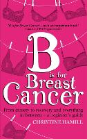 Cover for B is for Breast Cancer From anxiety to recovery and everything in between - a beginner's guide by Christine Hamill
