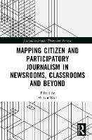 Cover for Mapping Citizen and Participatory Journalism in Newsrooms, Classrooms and Beyond by Melissa Wall