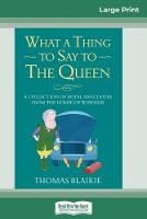 Cover for What a Thing to Say to the Queen  by Thomas Blaikie