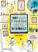 Cover for Why Can't I Feel the Earth Spinning? And other vital questions about science by James Doyle