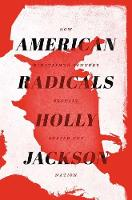 Cover for American Radicals How Nineteenth-Century Counterculture Shaped the Nation by Holly Jackson
