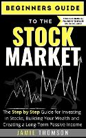 Cover for Beginners Guide to the Stock Market The Simple Step by Step Guide for Investing in Stocks, Building Your Wealth and Creating a Long-Term Passive Income by Jamie Thomson