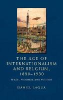 Cover for The Age of Internationalism and Belgium, 1880-1930  by Daniel Laqua