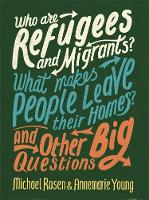 Cover for Who are Refugees and Migrants? What Makes People Leave their Homes? And Other Big Questions by Michael Rosen, Annemarie Young