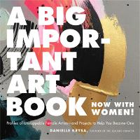 Cover for A Big Important Art Book (Now with Women) Profiles of Unstoppable Female Artists--And Projects to Help You Become One by Danielle Krysa