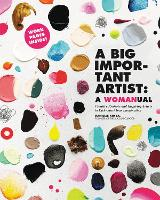 Cover for A Big Important Artist: A Womanual Creative Projects and Inspiring Artists to Kick-Start Your Imagination by Danielle Krysa