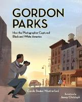Cover for Gordon Parks How The Photographer Captured Black and White America by Carole Boston Weatherford