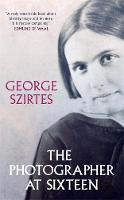 Cover for The Photographer at Sixteen SHORTLISTED FOR THE WINGATE LITERARY PRIZE 2020 by George Szirtes
