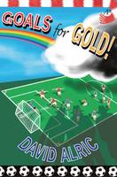 Cover for Goals for Gold! A Tale of Footballing Magic and Mayhem by David Alric