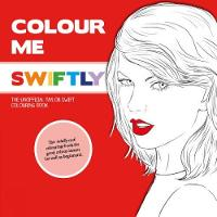 Cover for Colour Me Swiftly The Unofficial Taylor Swift Colouring Book by Mel Elliott