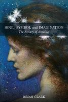 Cover for Soul, Symbol and Imagination The Artistry of Astrology by Brian Clark