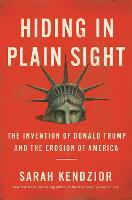 Cover for Hiding in Plain Sight : The Invention of Donald Trump and the Erosion of America by Sarah Kendzior
