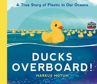 Cover for Ducks Overboard!: A True Story of Plastic in Our Oceans by Markus Motum