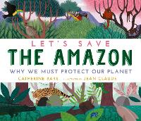 Cover for Let's Save the Amazon: Why we must protect our planet by Catherine Barr