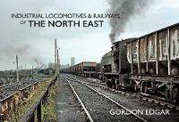 Cover for Industrial Locomotives & Railways of The North East by Gordon Edgar
