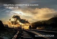 Cover for Industrial Locomotives & Railways of Wales by Gordon Edgar