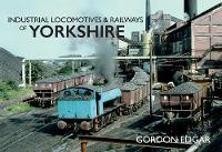 Cover for Industrial Locomotives & Railways of Yorkshire by Gordon Edgar