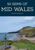 Cover for 50 Gems of Mid Wales The History & Heritage of the Most Iconic Places by Geoff Brookes