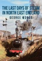 Cover for The Last Days of Steam in North East England by George Woods