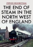 Cover for The End of Steam in the North West of England by Stephen Heginbotham
