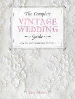 Cover for The Complete Vintage Wedding Guide How to Get Married in Style by Lucy Morris