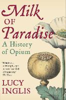 Cover for Milk of Paradise A History of Opium by Lucy Inglis