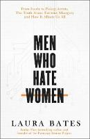 Cover for Men Who Hate Women From incels to pickup artists, the truth about extreme misogyny and how it affects us all by Laura Bates