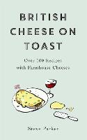 Cover for British Cheese on Toast Over 100 Recipes with Farmhouse Cheeses by Steve Parker
