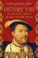 Cover for Henry VIII and the men who made him  by Tracy Borman