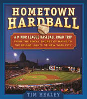 Cover for Hometown Hardball A Minor League Baseball Road Trip from the Rocky Shores of Maine to the Bright Lights of New York City by Tim Healey