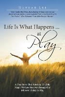 Cover for Life Is What Happens ... at Play A True Story That Reminds Us of the Magic We Can Discover Through Our Inherent Ability to Play by Hannah Lee