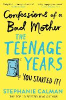 Cover for Confessions of a Bad Mother: The Teenage Years by Stephanie Calman