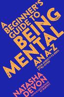 Cover for A Beginner's Guide to Being Mental An A-Z by Natasha Devon