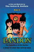 Cover for Landon, the Superhero of the Worlds! a Race to Save the Human Race by Titus Andrew M Bonifacio