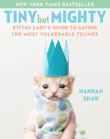 Cover for Tiny But Mighty Kitten Lady's Guide to Saving the Most Vulnerable Felines by Hannah Shaw