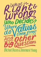 Cover for What is Right and Wrong? Who Decides? Where Do Values Come From? And Other Big Questions by Michael Rosen, Annemarie Young