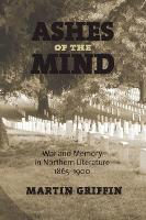 Cover for Ashes of the Mind War and Memory in Northern Literature, 1865-1900 by Martin Griffin
