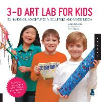 Cover for 3D Art Lab for Kids 32 Hands-on Adventures in Sculpture and Mixed Media - Including fun projects using clay, plaster, cardboard, paper, fiber beads and more! by Susan Schwake, Rainer Schwake