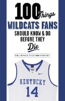 Cover for 100 Things Wildcats Fans Should Know & Do Before They Die by Ryan Clark, Joe Cox