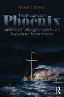 Cover for The Steamboat Phoenix and the Archaeology of Early Steam Navigation in North America by George R Schwarz