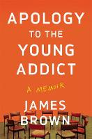 Cover for Apology to the Young Addict A Memoir by James Brown