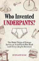 Cover for Who Invented Underpants? The Weird Trivia of Human Invention from Fire to Fast Food (and Everything In Between by Stewart Ross