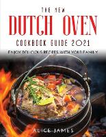 Cover for The New Dutch Oven Cookbook Guide 2021 Enjoy Delicious Recipes with Your Family by Alice James